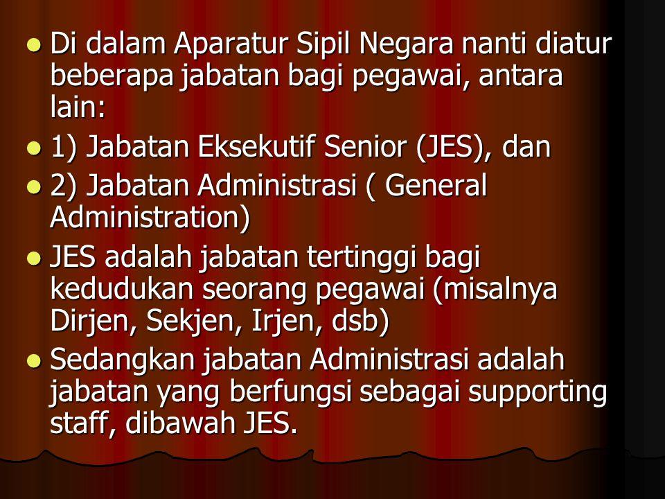  Di dalam Aparatur Sipil Negara nanti diatur beberapa jabatan bagi pegawai, antara lain:  1) Jabatan Eksekutif Senior (JES), dan  2) Jabatan Admini
