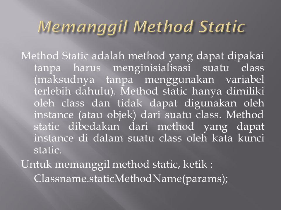 Method Static adalah method yang dapat dipakai tanpa harus menginisialisasi suatu class (maksudnya tanpa menggunakan variabel terlebih dahulu).