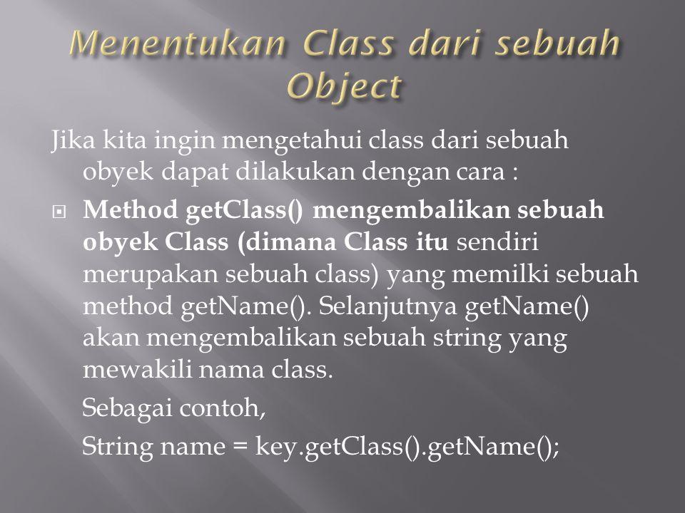 Jika kita ingin mengetahui class dari sebuah obyek dapat dilakukan dengan cara :  Method getClass() mengembalikan sebuah obyek Class (dimana Class itu sendiri merupakan sebuah class) yang memilki sebuah method getName().