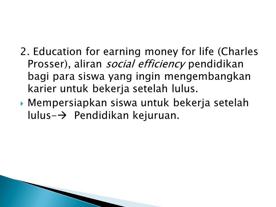 2. Education for earning money for life (Charles Prosser), aliran social efficiency pendidikan bagi para siswa yang ingin mengembangkan karier untuk b