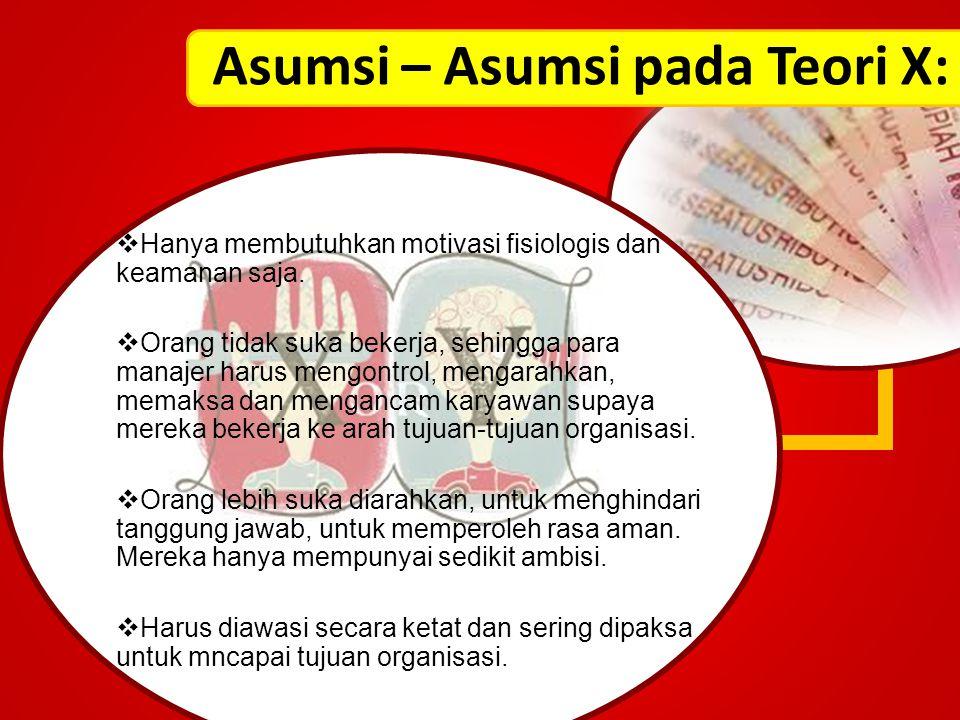 Asumsi – Asumsi pada Teori X:  Hanya membutuhkan motivasi fisiologis dan keamanan saja.