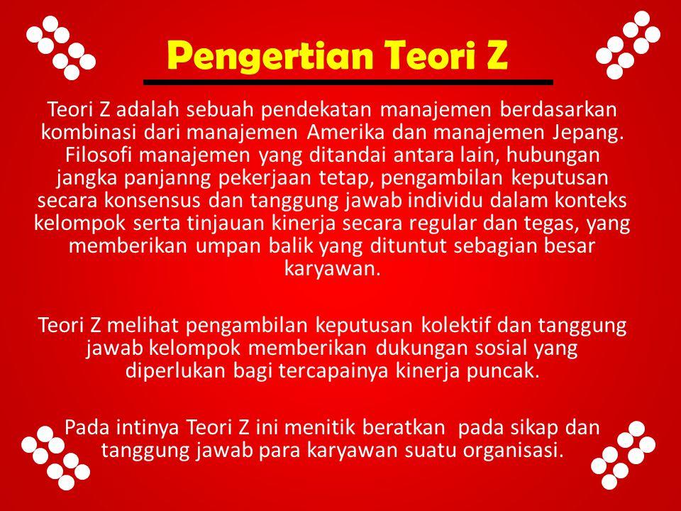 Pengertian Teori Z Teori Z adalah sebuah pendekatan manajemen berdasarkan kombinasi dari manajemen Amerika dan manajemen Jepang. Filosofi manajemen ya