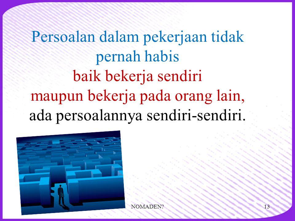 Persoalan dalam pekerjaan tidak pernah habis baik bekerja sendiri maupun bekerja pada orang lain, ada persoalannya sendiri-sendiri. 13NOMADEN?
