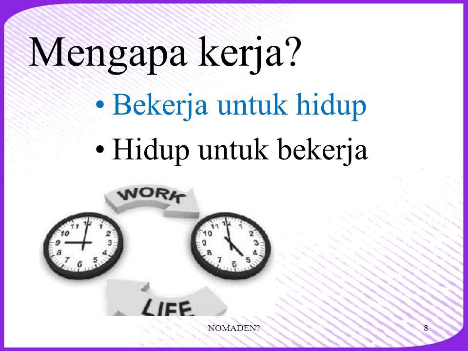 Mengapa kerja? •Bekerja untuk hidup •Hidup untuk bekerja 8NOMADEN?
