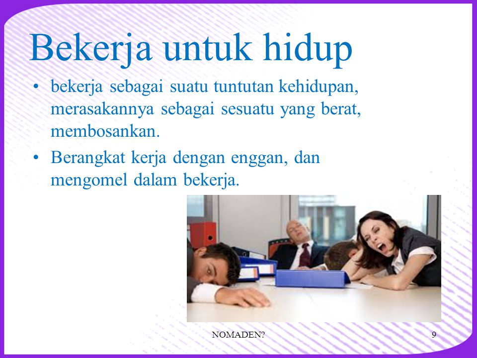 Bekerja untuk hidup •bekerja sebagai suatu tuntutan kehidupan, merasakannya sebagai sesuatu yang berat, membosankan. •Berangkat kerja dengan enggan, d