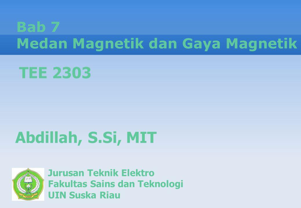 Bab 7 Medan Magnetik dan Gaya Magnetik Jurusan Teknik Elektro Fakultas Sains dan Teknologi UIN Suska Riau Abdillah, S.Si, MIT TEE 2303