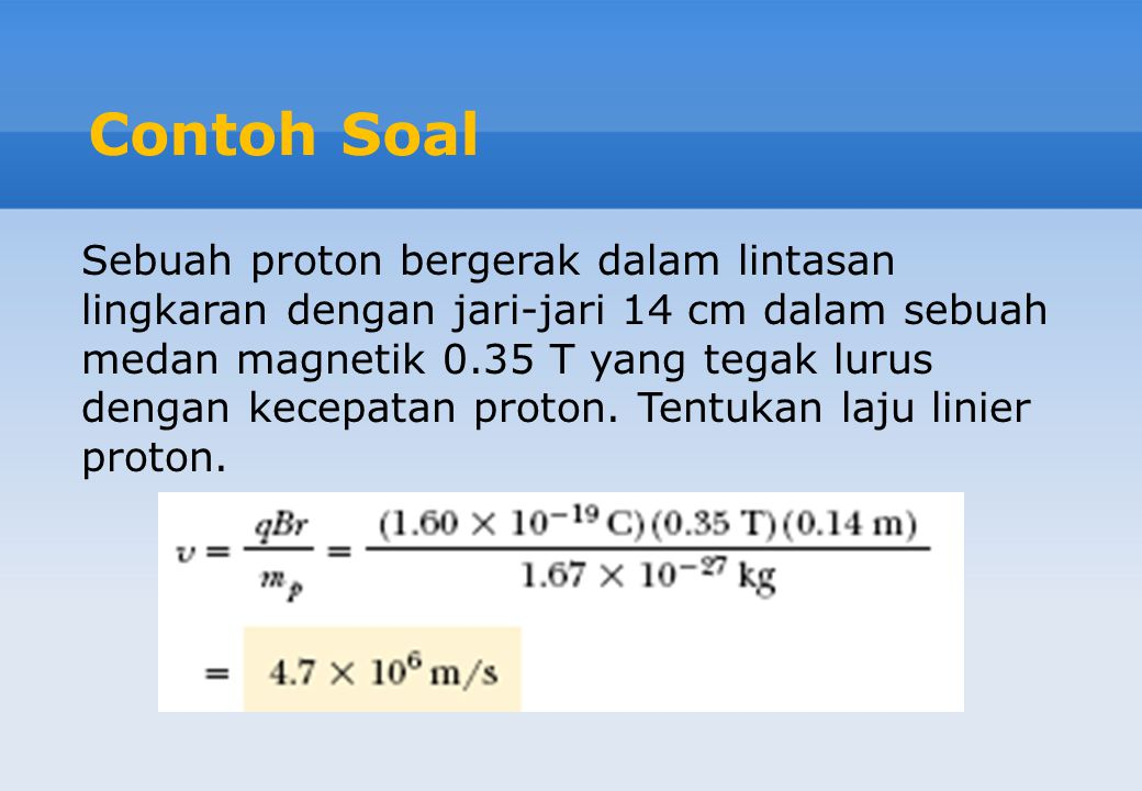 Contoh Soal Sebuah proton bergerak dalam lintasan lingkaran dengan jari-jari 14 cm dalam sebuah medan magnetik 0.35 T yang tegak lurus dengan kecepata