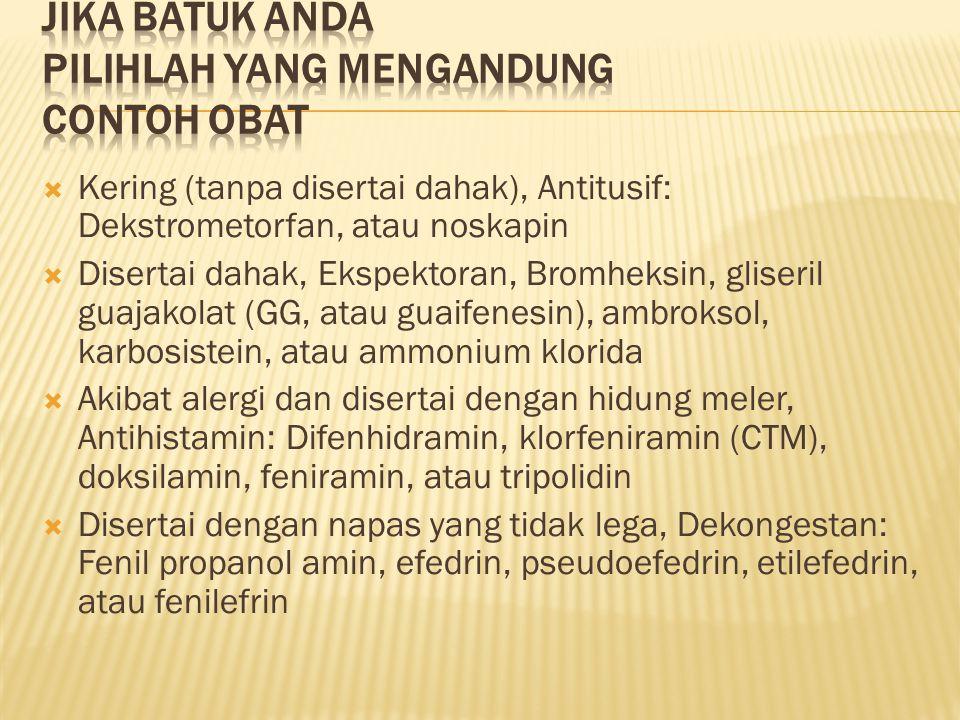  Kering (tanpa disertai dahak), Antitusif: Dekstrometorfan, atau noskapin  Disertai dahak, Ekspektoran, Bromheksin, gliseril guajakolat (GG, atau guaifenesin), ambroksol, karbosistein, atau ammonium klorida  Akibat alergi dan disertai dengan hidung meler, Antihistamin: Difenhidramin, klorfeniramin (CTM), doksilamin, feniramin, atau tripolidin  Disertai dengan napas yang tidak lega, Dekongestan: Fenil propanol amin, efedrin, pseudoefedrin, etilefedrin, atau fenilefrin