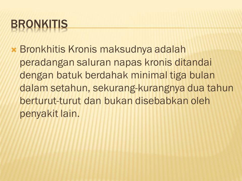  Bronkhitis Kronis maksudnya adalah peradangan saluran napas kronis ditandai dengan batuk berdahak minimal tiga bulan dalam setahun, sekurang-kurangnya dua tahun berturut-turut dan bukan disebabkan oleh penyakit lain.