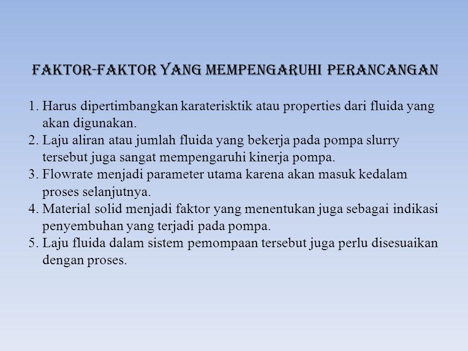 Faktor-Faktor yang mempengaruhi Perancangan 1. Harus dipertimbangkan karaterisktik atau properties dari fluida yang akan digunakan. 2. Laju aliran ata