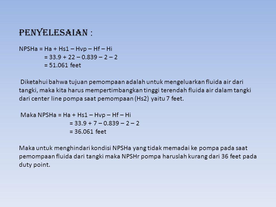 Penyelesaian : NPSHa = Ha + Hs1 – Hvp – Hf – Hi = 33.9 + 22 – 0.839 – 2 – 2 = 51.061 feet Diketahui bahwa tujuan pemompaan adalah untuk mengeluarkan f