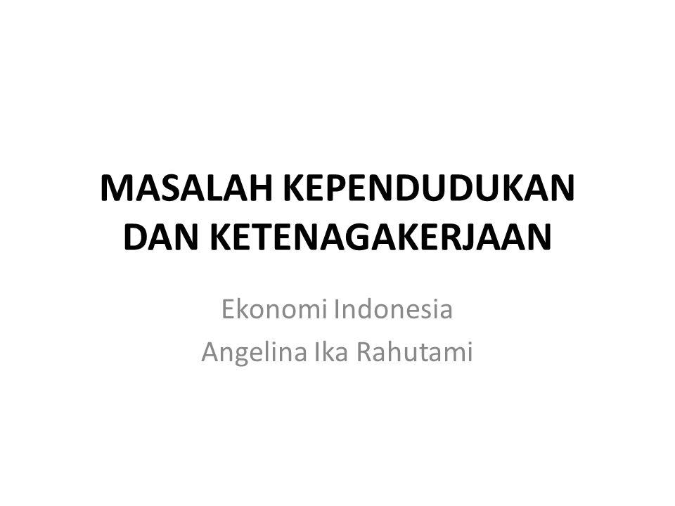MASALAH KEPENDUDUKAN DAN KETENAGAKERJAAN Ekonomi Indonesia Angelina Ika Rahutami