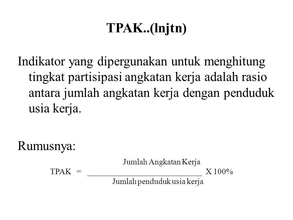 TPAK..(lnjtn) Indikator yang dipergunakan untuk menghitung tingkat partisipasi angkatan kerja adalah rasio antara jumlah angkatan kerja dengan pendudu