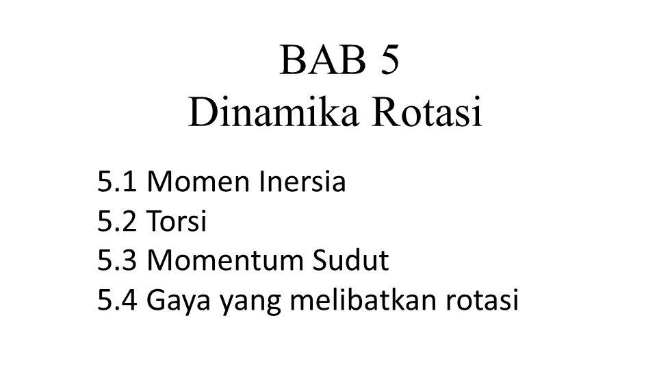 BAB 5 Dinamika Rotasi 5.1 Momen Inersia 5.2 Torsi 5.3 Momentum Sudut 5.4 Gaya yang melibatkan rotasi