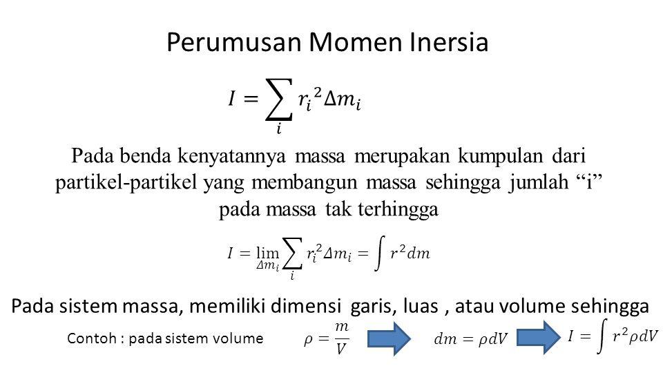 Perumusan Momen Inersia Pada benda kenyatannya massa merupakan kumpulan dari partikel-partikel yang membangun massa sehingga jumlah i pada massa tak terhingga Pada sistem massa, memiliki dimensi garis, luas, atau volume sehingga Contoh : pada sistem volume