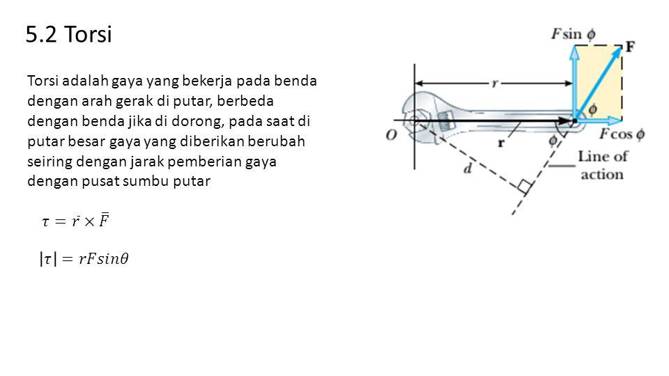 5.2 Torsi Torsi adalah gaya yang bekerja pada benda dengan arah gerak di putar, berbeda dengan benda jika di dorong, pada saat di putar besar gaya yang diberikan berubah seiring dengan jarak pemberian gaya dengan pusat sumbu putar