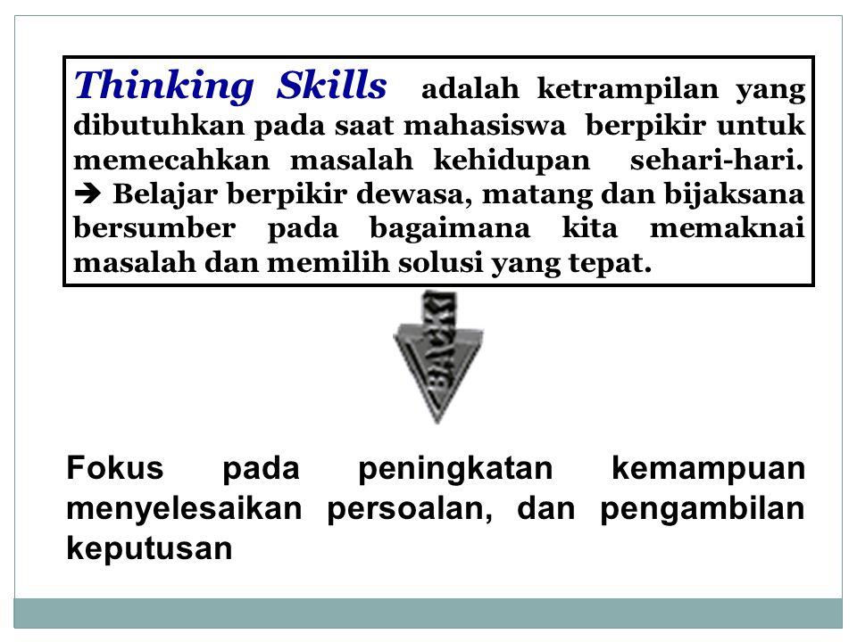 Thinking Skills adalah ketrampilan yang dibutuhkan pada saat mahasiswa berpikir untuk memecahkan masalah kehidupan sehari-hari.