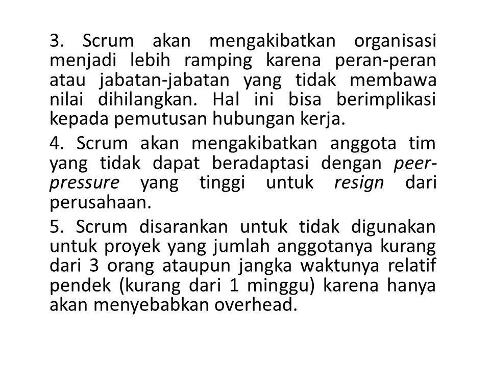3. Scrum akan mengakibatkan organisasi menjadi lebih ramping karena peran-peran atau jabatan-jabatan yang tidak membawa nilai dihilangkan. Hal ini bis