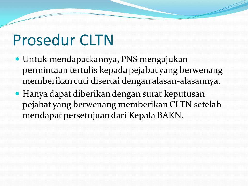 Prosedur CLTN  Untuk mendapatkannya, PNS mengajukan permintaan tertulis kepada pejabat yang berwenang memberikan cuti disertai dengan alasan-alasanny