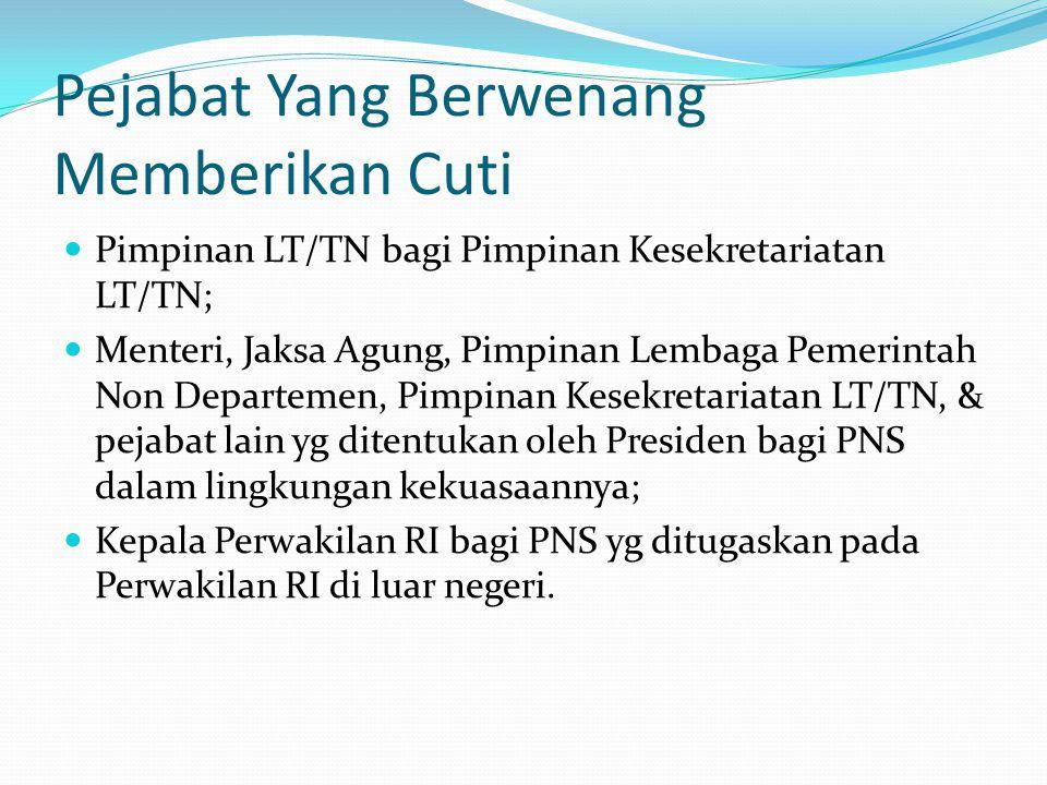 Pejabat Yang Berwenang Memberikan Cuti  Pimpinan LT/TN bagi Pimpinan Kesekretariatan LT/TN;  Menteri, Jaksa Agung, Pimpinan Lembaga Pemerintah Non D