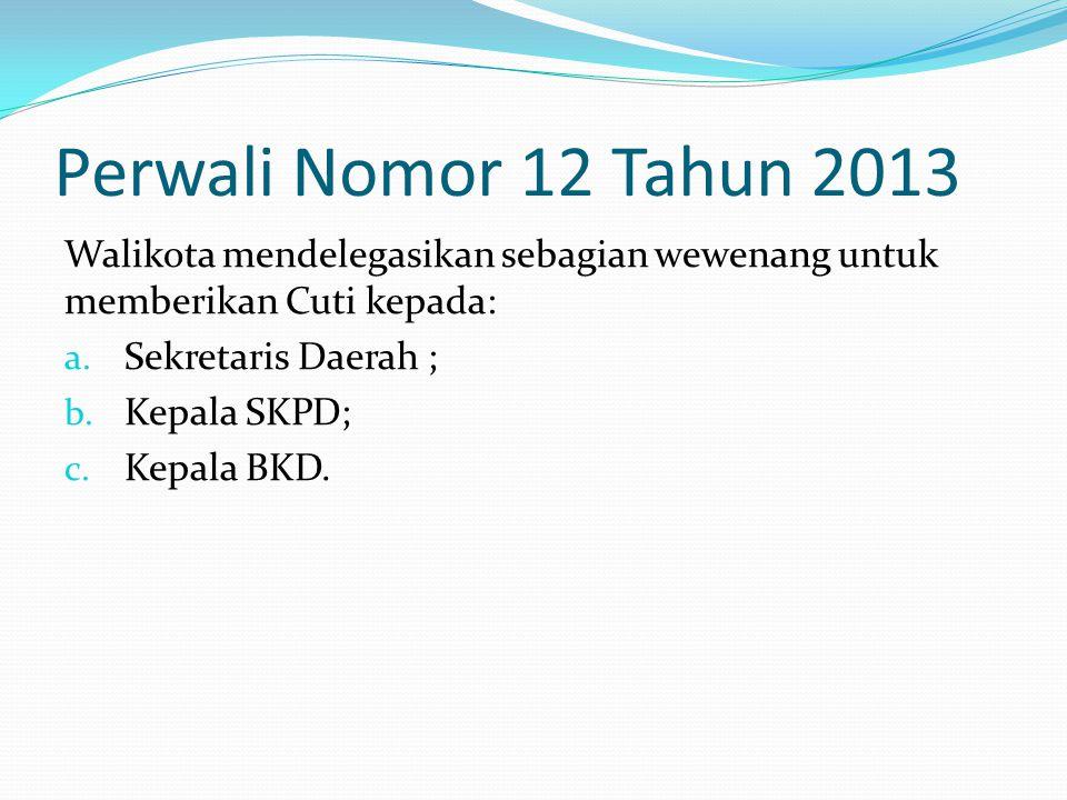 Perwali Nomor 12 Tahun 2013 Walikota mendelegasikan sebagian wewenang untuk memberikan Cuti kepada: a. Sekretaris Daerah ; b. Kepala SKPD; c. Kepala B