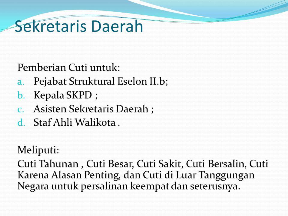 Sekretaris Daerah Pemberian Cuti untuk: a.Pejabat Struktural Eselon II.b; b.