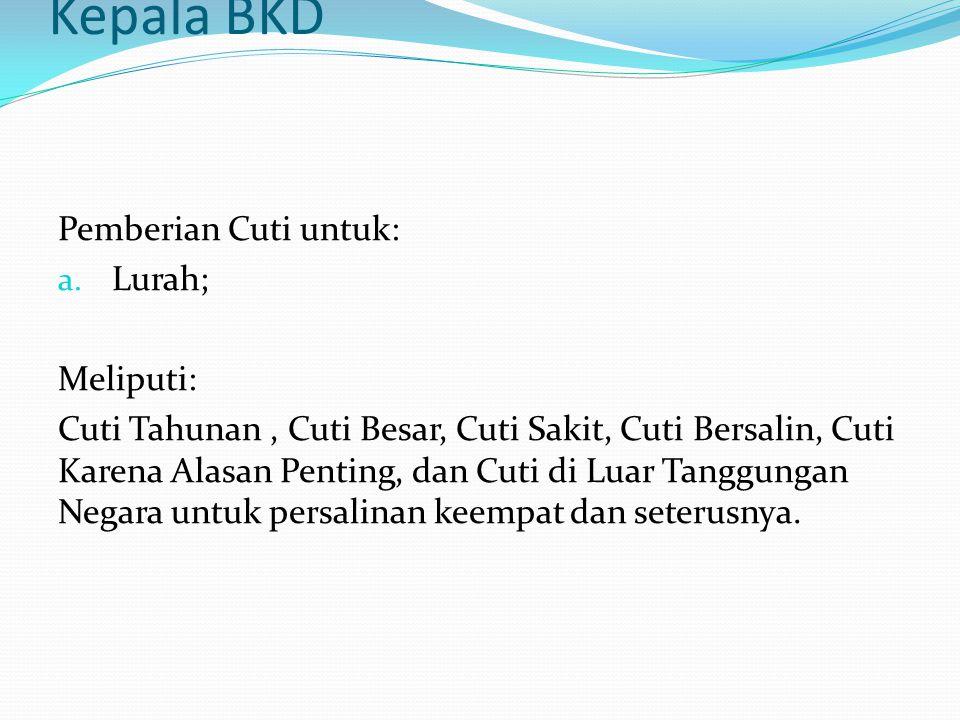 Kepala BKD Pemberian Cuti untuk: b.Pejabat Struktural Eselon III.a ke bawah; c.
