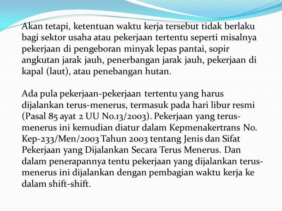 Akan tetapi, ketentuan waktu kerja tersebut tidak berlaku bagi sektor usaha atau pekerjaan tertentu seperti misalnya pekerjaan di pengeboran minyak le