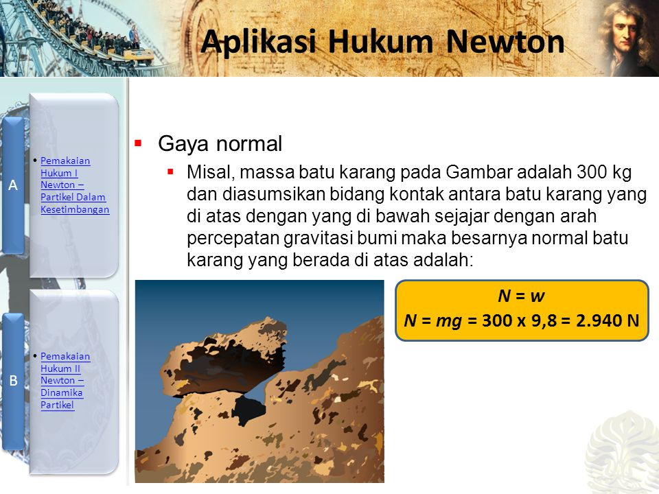 Mesin Kalor, Entropi, dan Hukum 2 Termodinamika Aplikasi Hukum Newton  Gaya normal  Misal, massa batu karang pada Gambar adalah 300 kg dan diasumsikan bidang kontak antara batu karang yang di atas dengan yang di bawah sejajar dengan arah percepatan gravitasi bumi maka besarnya normal batu karang yang berada di atas adalah: N = w N = mg = 300 x 9,8 = 2.940 N