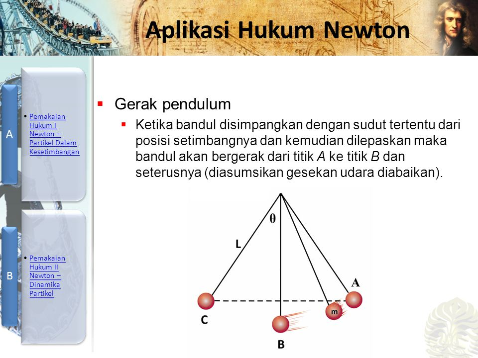 Mesin Kalor, Entropi, dan Hukum 2 Termodinamika Aplikasi Hukum Newton  Gerak pendulum  Ketika bandul disimpangkan dengan sudut tertentu dari posisi setimbangnya dan kemudian dilepaskan maka bandul akan bergerak dari titik A ke titik B dan seterusnya (diasumsikan gesekan udara diabaikan).