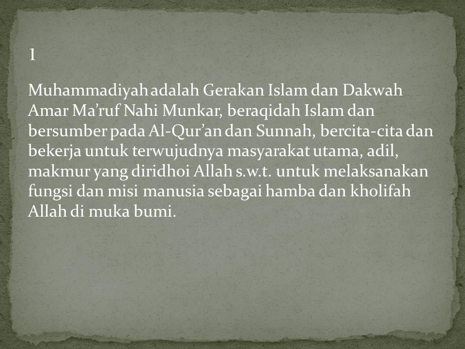 Muhammadiyah adalah Gerakan Islam dan Dakwah Amar Ma'ruf Nahi Munkar, beraqidah Islam dan bersumber pada Al-Qur'an dan Sunnah, bercita-cita dan bekerj