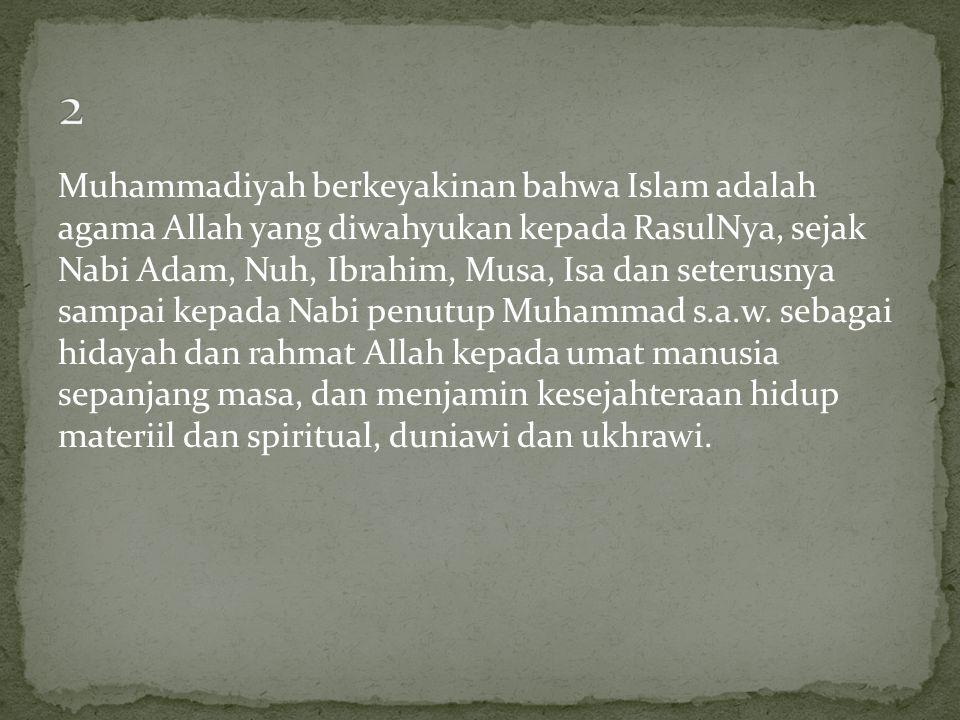 Muhammadiyah berkeyakinan bahwa Islam adalah agama Allah yang diwahyukan kepada RasulNya, sejak Nabi Adam, Nuh, Ibrahim, Musa, Isa dan seterusnya samp
