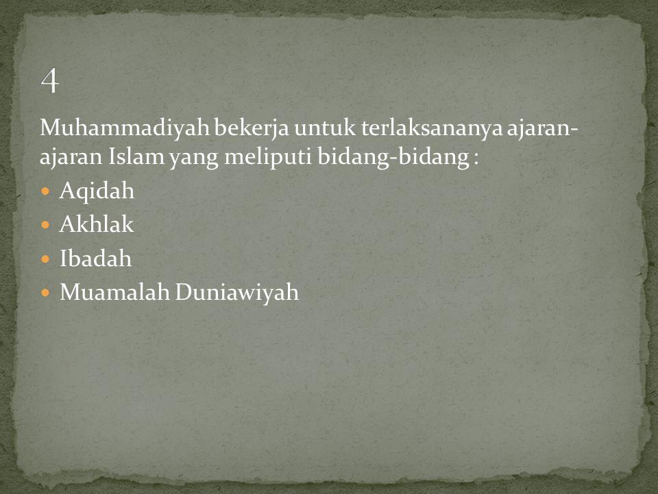 Muhammadiyah bekerja untuk terlaksananya ajaran- ajaran Islam yang meliputi bidang-bidang :  Aqidah  Akhlak  Ibadah  Muamalah Duniawiyah