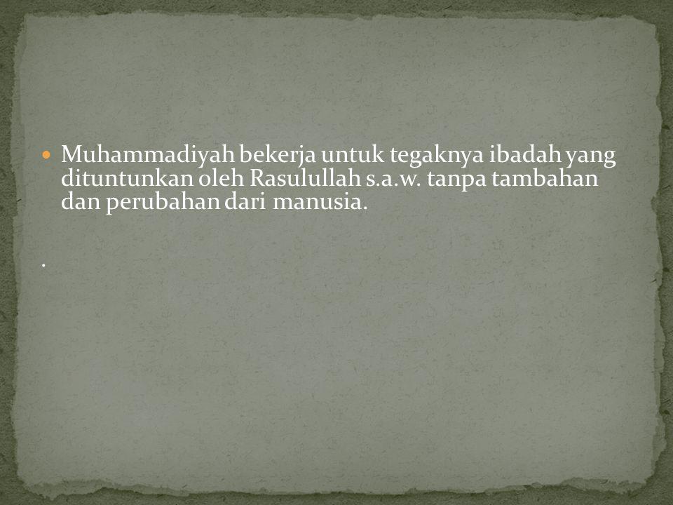  Muhammadiyah bekerja untuk tegaknya ibadah yang dituntunkan oleh Rasulullah s.a.w. tanpa tambahan dan perubahan dari manusia..