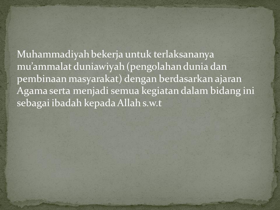Muhammadiyah bekerja untuk terlaksananya mu'ammalat duniawiyah (pengolahan dunia dan pembinaan masyarakat) dengan berdasarkan ajaran Agama serta menja