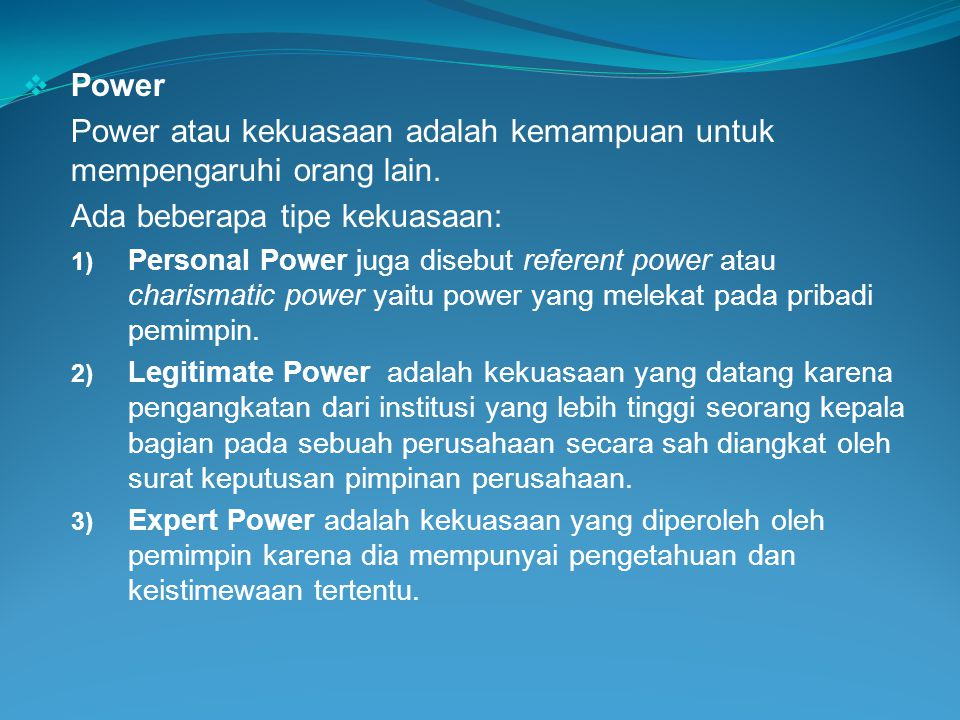  Power Power atau kekuasaan adalah kemampuan untuk mempengaruhi orang lain. Ada beberapa tipe kekuasaan: 1) Personal Power juga disebut referent powe