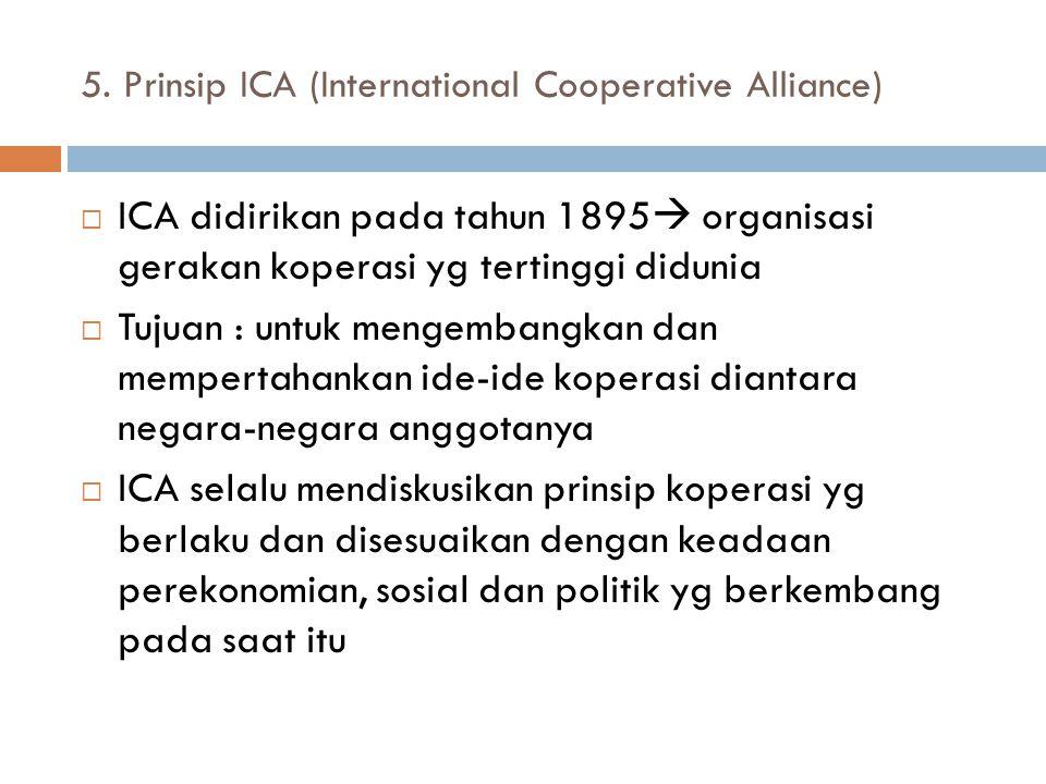 5. Prinsip ICA (International Cooperative Alliance)  ICA didirikan pada tahun 1895  organisasi gerakan koperasi yg tertinggi didunia  Tujuan : untu