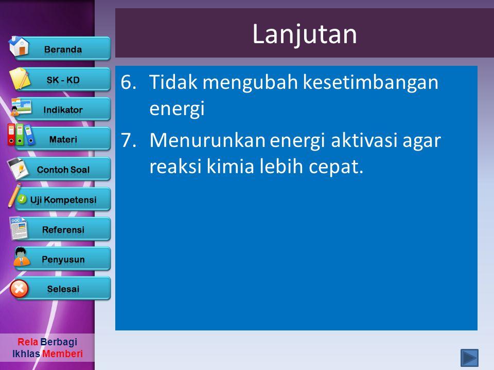Rela Berbagi Ikhlas Memberi Lanjutan 6.Tidak mengubah kesetimbangan energi 7.Menurunkan energi aktivasi agar reaksi kimia lebih cepat.
