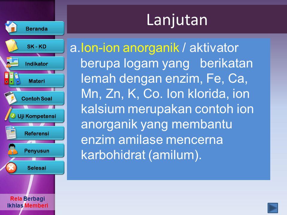 Rela Berbagi Ikhlas Memberi Lanjutan a.Ion-ion anorganik / aktivator berupa logam yang berikatan lemah dengan enzim, Fe, Ca, Mn, Zn, K, Co. Ion klorid