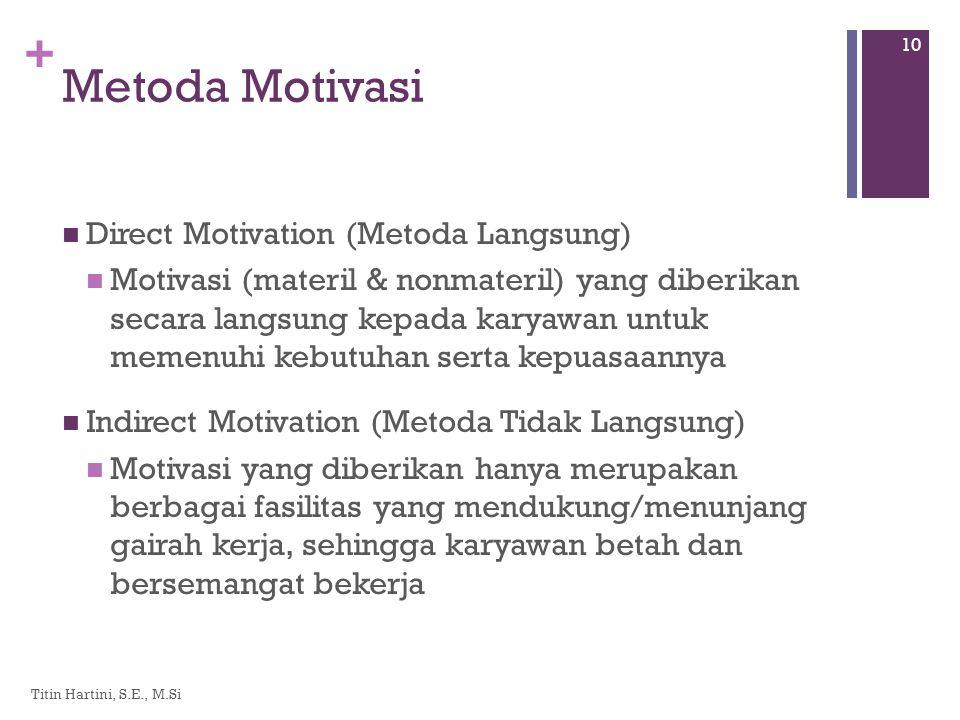 + Metoda Motivasi  Direct Motivation (Metoda Langsung)  Motivasi (materil & nonmateril) yang diberikan secara langsung kepada karyawan untuk memenuhi kebutuhan serta kepuasaannya  Indirect Motivation (Metoda Tidak Langsung)  Motivasi yang diberikan hanya merupakan berbagai fasilitas yang mendukung/menunjang gairah kerja, sehingga karyawan betah dan bersemangat bekerja Titin Hartini, S.E., M.Si 10