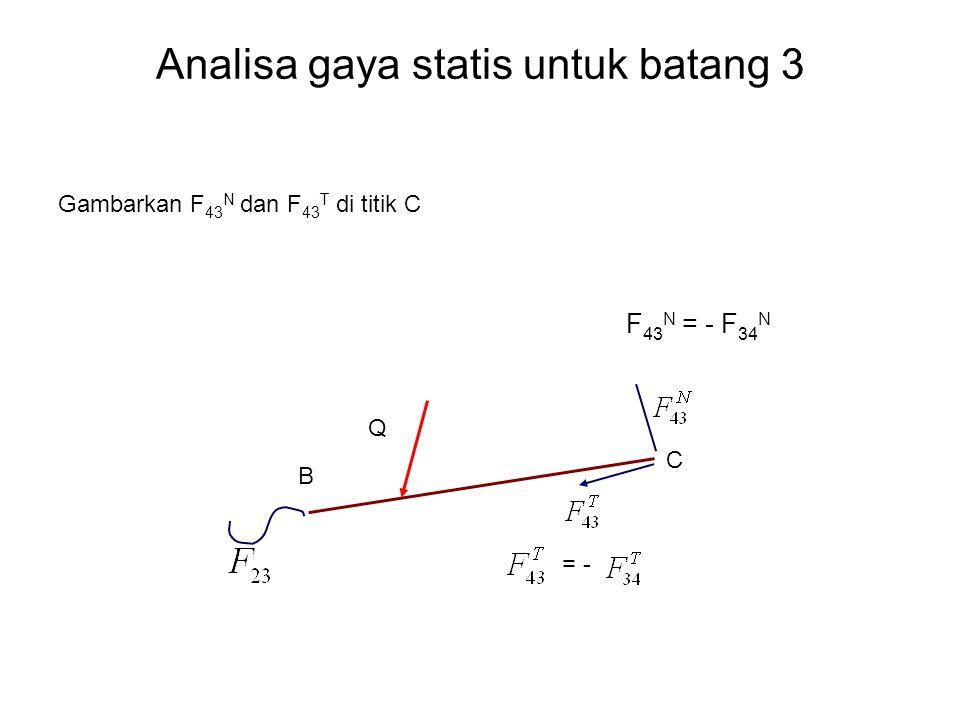 Analisa gaya statis untuk batang 3 Gambarkan F 43 N dan F 43 T di titik C F 43 N = - F 34 N Q = - B C