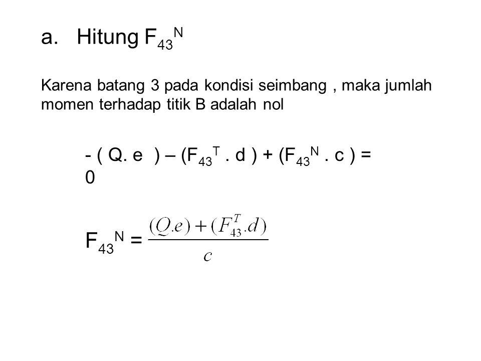 a. Hitung F 43 N Karena batang 3 pada kondisi seimbang, maka jumlah momen terhadap titik B adalah nol - ( Q. e ) – (F 43 T. d ) + (F 43 N. c ) = 0 F 4