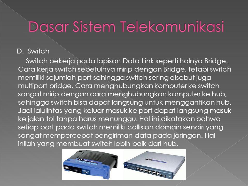 D. Switch Switch bekerja pada lapisan Data Link seperti halnya Bridge. Cara kerja switch sebetulnya mirip dengan Bridge, tetapi switch memiliki sejuml