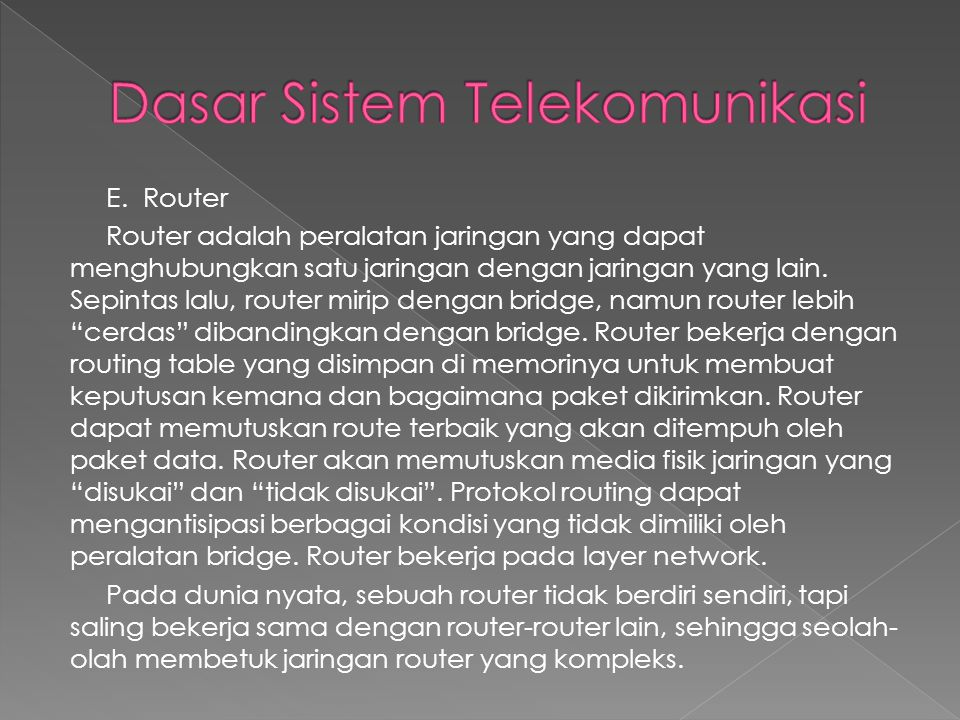 E. Router Router adalah peralatan jaringan yang dapat menghubungkan satu jaringan dengan jaringan yang lain. Sepintas lalu, router mirip dengan bridge