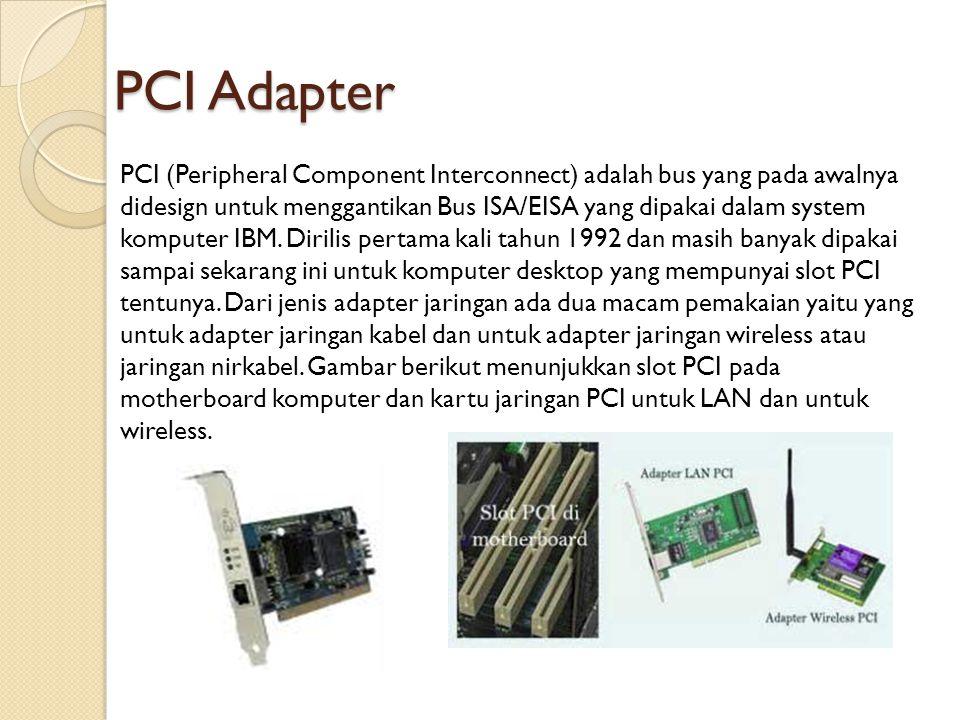 PCI Adapter PCI (Peripheral Component Interconnect) adalah bus yang pada awalnya didesign untuk menggantikan Bus ISA/EISA yang dipakai dalam system ko