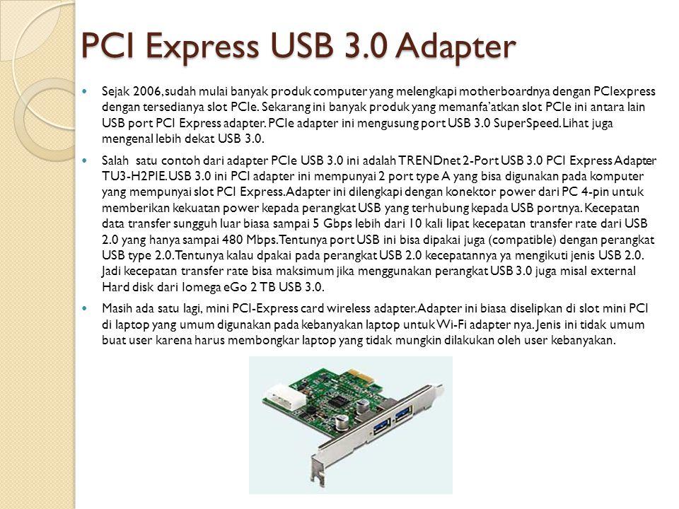 PCI Express USB 3.0 Adapter  Sejak 2006, sudah mulai banyak produk computer yang melengkapi motherboardnya dengan PCIexpress dengan tersedianya slot