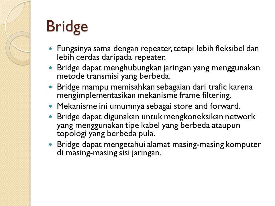 Bridge  Fungsinya sama dengan repeater, tetapi lebih fleksibel dan lebih cerdas daripada repeater.  Bridge dapat menghubungkan jaringan yang menggun