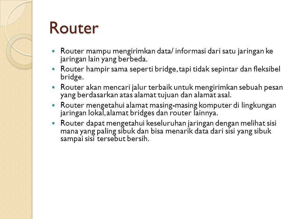 Router  Router mampu mengirimkan data/ informasi dari satu jaringan ke jaringan lain yang berbeda.  Router hampir sama seperti bridge, tapi tidak se