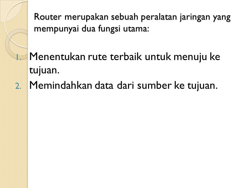 Router merupakan sebuah peralatan jaringan yang mempunyai dua fungsi utama: 1. Menentukan rute terbaik untuk menuju ke tujuan. 2. Memindahkan data dar