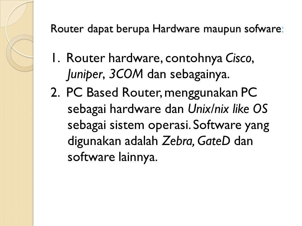 Router dapat berupa Hardware maupun sofware: 1. Router hardware, contohnya Cisco, Juniper, 3COM dan sebagainya. 2. PC Based Router, menggunakan PC seb
